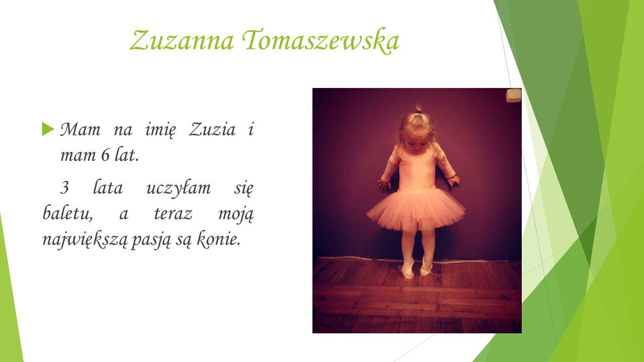 Zuzanna Tomaszewska  Mam na imię Zuzia i mam 6 lat.