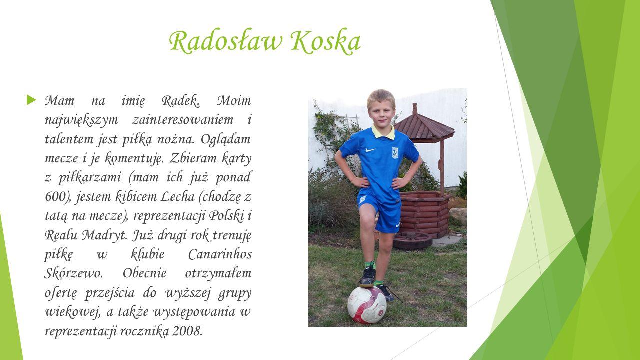 Radosław Koska  Mam na imię Radek. Moim największym zainteresowaniem i talentem jest piłka nożna.