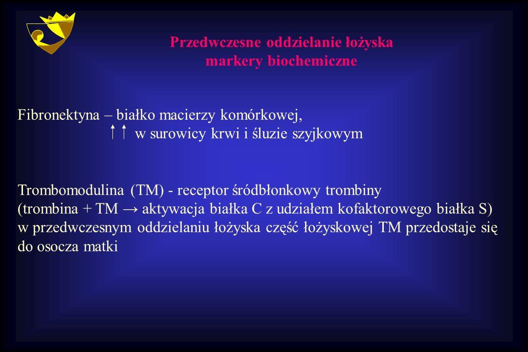 Przedwczesne oddzielanie łożyska markery biochemiczne Fibronektyna – białko macierzy komórkowej, w surowicy krwi i śluzie szyjkowym Trombomodulina (TM