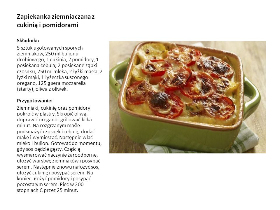 Zapiekanka ziemniaczana z cukinią i pomidorami Składniki: 5 sztuk ugotowanych sporych ziemniaków, 250 ml bulionu drobiowego, 1 cukinia, 2 pomidory, 1 posiekana cebula, 2 posiekane ząbki czosnku, 250 ml mleka, 2 łyżki masła, 2 łyżki mąki, 1 łyżeczka suszonego oregano, 125 g sera mozzarella (starty), oliwa z oliwek.