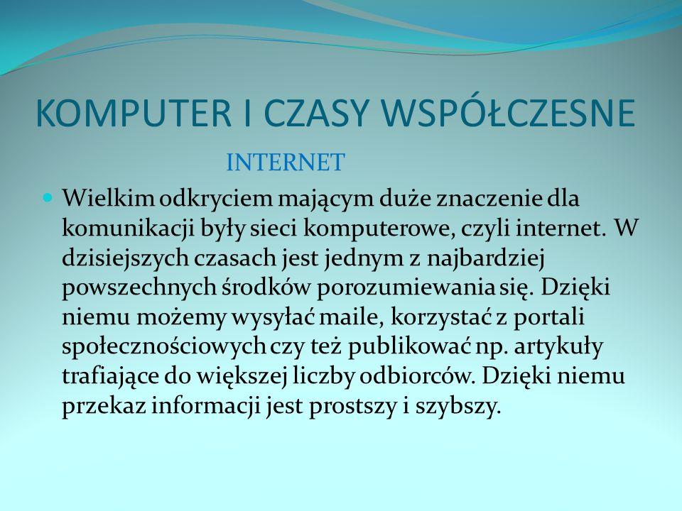 KOMPUTER I CZASY WSPÓŁCZESNE INTERNET Wielkim odkryciem mającym duże znaczenie dla komunikacji były sieci komputerowe, czyli internet. W dzisiejszych
