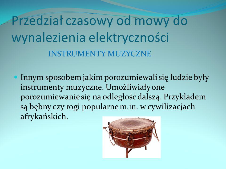 Przedział czasowy od mowy do wynalezienia elektryczności INSTRUMENTY MUZYCZNE Innym sposobem jakim porozumiewali się ludzie były instrumenty muzyczne.