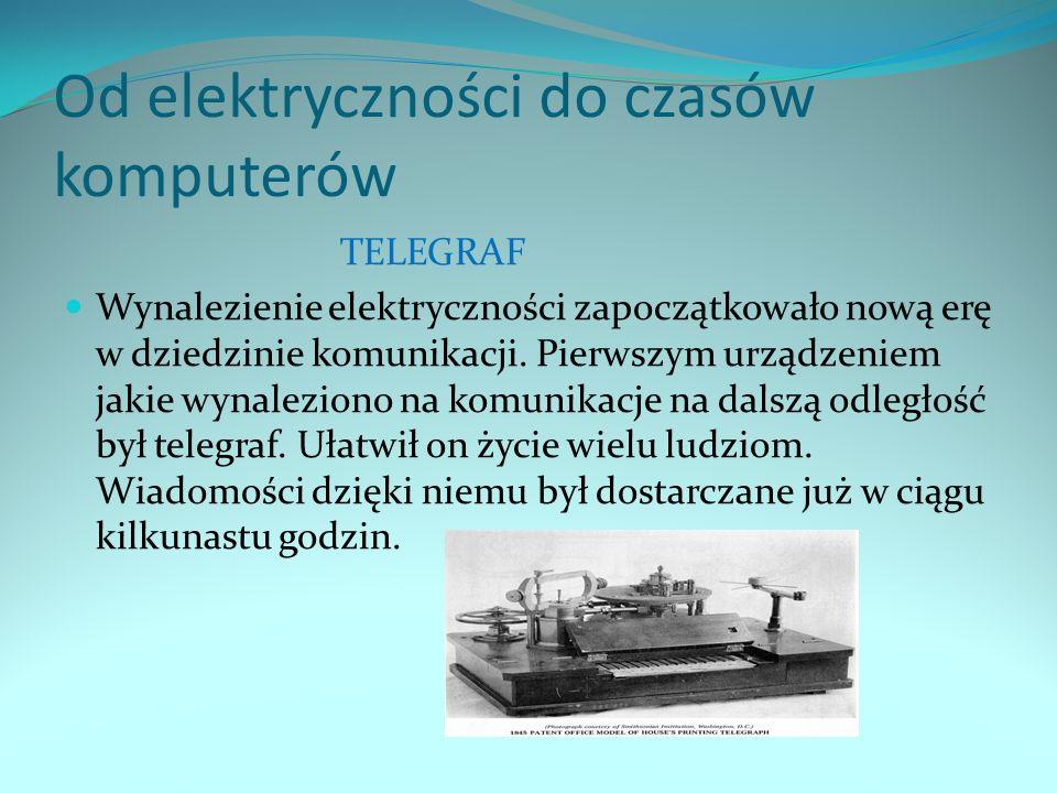 Od elektryczności do czasów komputerów TELEGRAF Wynalezienie elektryczności zapoczątkowało nową erę w dziedzinie komunikacji. Pierwszym urządzeniem ja