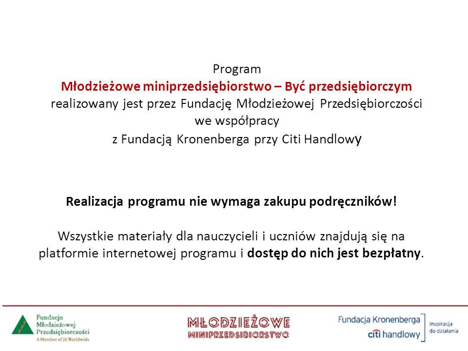 Program Młodzieżowe miniprzedsiębiorstwo – Być przedsiębiorczym realizowany jest przez Fundację Młodzieżowej Przedsiębiorczości we współpracy z Fundacją Kronenberga przy Citi Handlow y Realizacja programu nie wymaga zakupu podręczników.