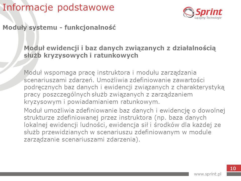 www.sprint.pl 10 Moduł ewidencji i baz danych związanych z działalnością służb kryzysowych i ratunkowych Moduł wspomaga pracę instruktora i modułu zarządzania scenariuszami zdarzeń.