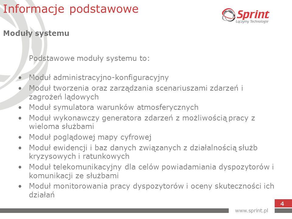 www.sprint.pl 5 Moduł administracyjno-konfiguracyjny Moduł stanowić będzie narzędzie dla administratora systemu umożliwiające konfigurację wszystkich wymaganych parametrów systemu symulatora lądowego niezbędnych dla przeprowadzenia szkolenia dyspozytorów służb kryzysowych i ratunkowych.