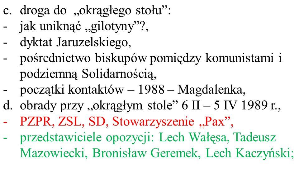 """c.droga do """"okrągłego stołu : -jak uniknąć """"gilotyny ?, -dyktat Jaruzelskiego, -pośrednictwo biskupów pomiędzy komunistami i podziemną Solidarnością, -początki kontaktów – 1988 – Magdalenka, d.obrady przy """"okrągłym stole 6 II – 5 IV 1989 r., -PZPR, ZSL, SD, Stowarzyszenie """"Pax , -przedstawiciele opozycji: Lech Wałęsa, Tadeusz Mazowiecki, Bronisław Geremek, Lech Kaczyński;"""