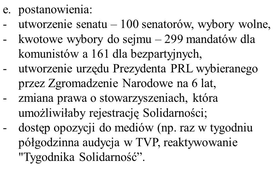 e.postanowienia: -utworzenie senatu – 100 senatorów, wybory wolne, -kwotowe wybory do sejmu – 299 mandatów dla komunistów a 161 dla bezpartyjnych, -utworzenie urzędu Prezydenta PRL wybieranego przez Zgromadzenie Narodowe na 6 lat, -zmiana prawa o stowarzyszeniach, która umożliwiłaby rejestrację Solidarności; -dostęp opozycji do mediów (np.