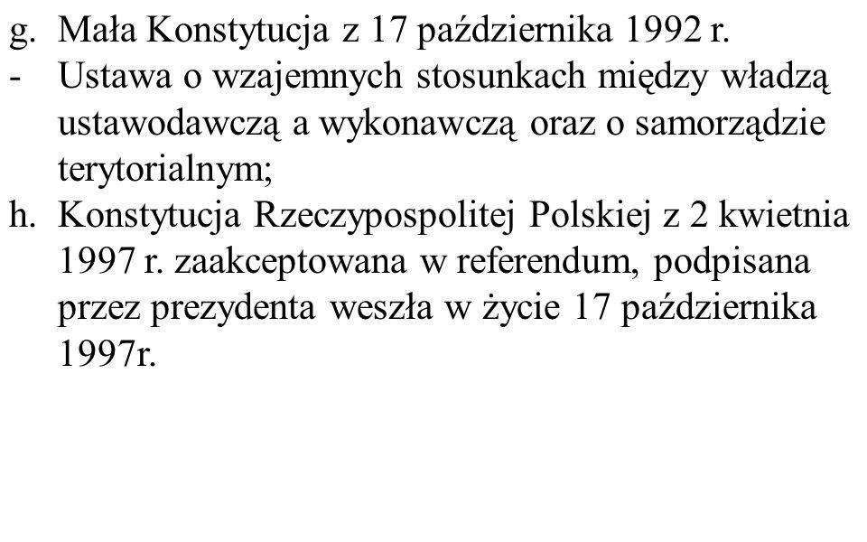 g.Mała Konstytucja z 17 października 1992 r. -Ustawa o wzajemnych stosunkach między władzą ustawodawczą a wykonawczą oraz o samorządzie terytorialnym;