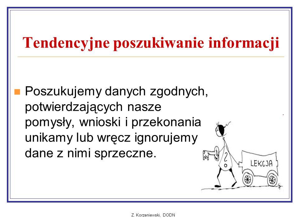 Z. Korzeniewski, DODN Tendencyjne poszukiwanie informacji Poszukujemy danych zgodnych, potwierdzających nasze pomysły, wnioski i przekonania, unikamy