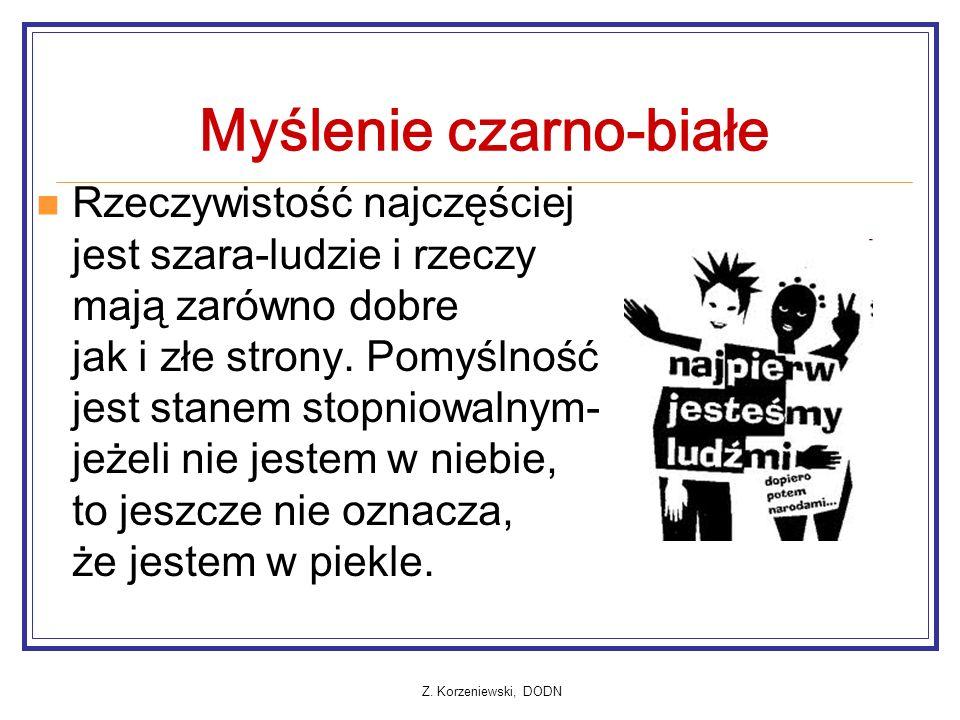 Z. Korzeniewski, DODN Myślenie czarno-białe Rzeczywistość najczęściej jest szara-ludzie i rzeczy mają zarówno dobre jak i złe strony. Pomyślność jest