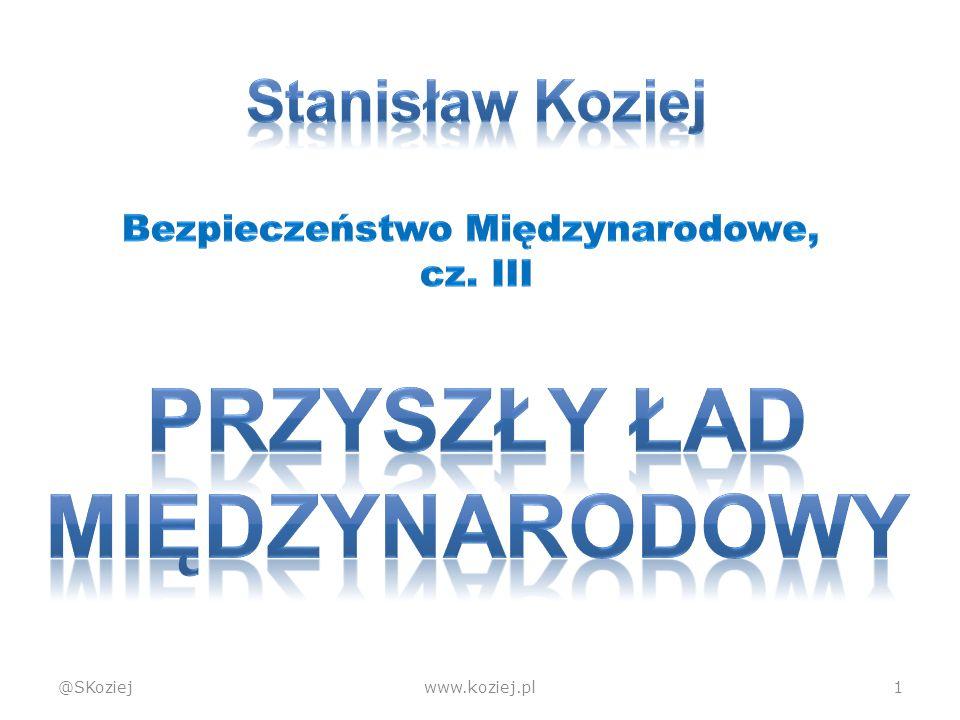 Ład westfalski @SKoziejwww.koziej.pl12  Koniec rządów religijnych  Niebiegunowy (zerobiegunowy, zerocentryczny)  Państwa równe wobec prawa, suwerenne jako jedyne główne podmioty  Monopol państwa na przemoc Uporządkowanie
