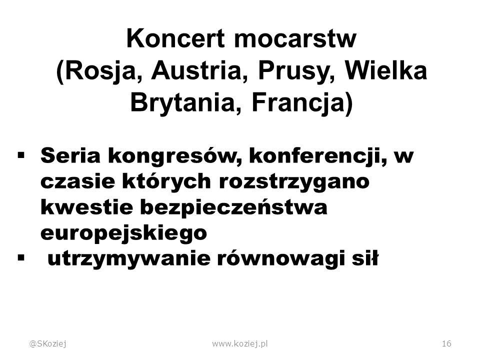 @SKoziejwww.koziej.pl16 Koncert mocarstw (Rosja, Austria, Prusy, Wielka Brytania, Francja)  Seria kongresów, konferencji, w czasie których rozstrzygano kwestie bezpieczeństwa europejskiego  utrzymywanie równowagi sił