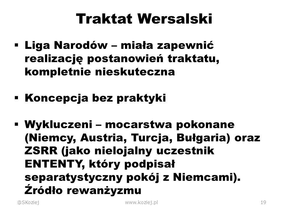 @SKoziejwww.koziej.pl19 Traktat Wersalski  Liga Narodów – miała zapewnić realizację postanowień traktatu, kompletnie nieskuteczna  Koncepcja bez praktyki  Wykluczeni – mocarstwa pokonane (Niemcy, Austria, Turcja, Bułgaria) oraz ZSRR (jako nielojalny uczestnik ENTENTY, który podpisał separatystyczny pokój z Niemcami).
