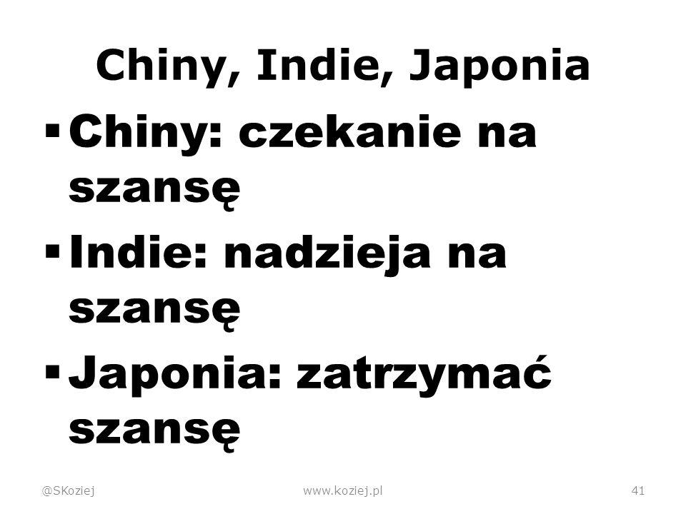 Chiny, Indie, Japonia  Chiny: czekanie na szansę  Indie: nadzieja na szansę  Japonia: zatrzymać szansę @SKoziejwww.koziej.pl41