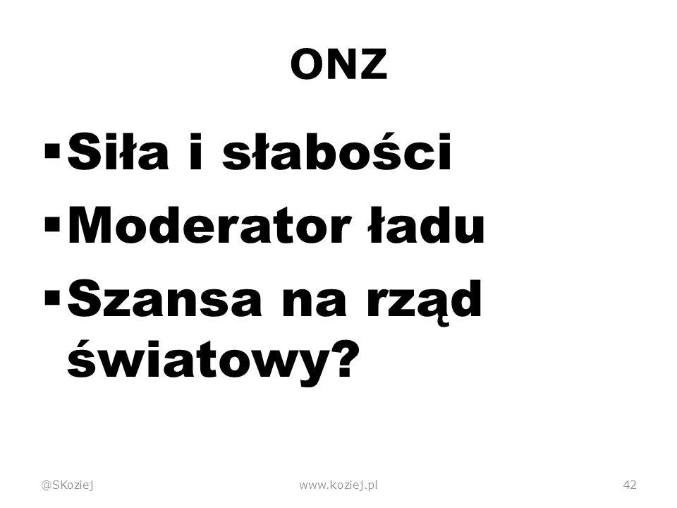 ONZ  Siła i słabości  Moderator ładu  Szansa na rząd światowy @SKoziejwww.koziej.pl42
