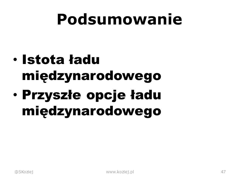 Podsumowanie Istota ładu międzynarodowego Przyszłe opcje ładu międzynarodowego @SKoziejwww.koziej.pl47