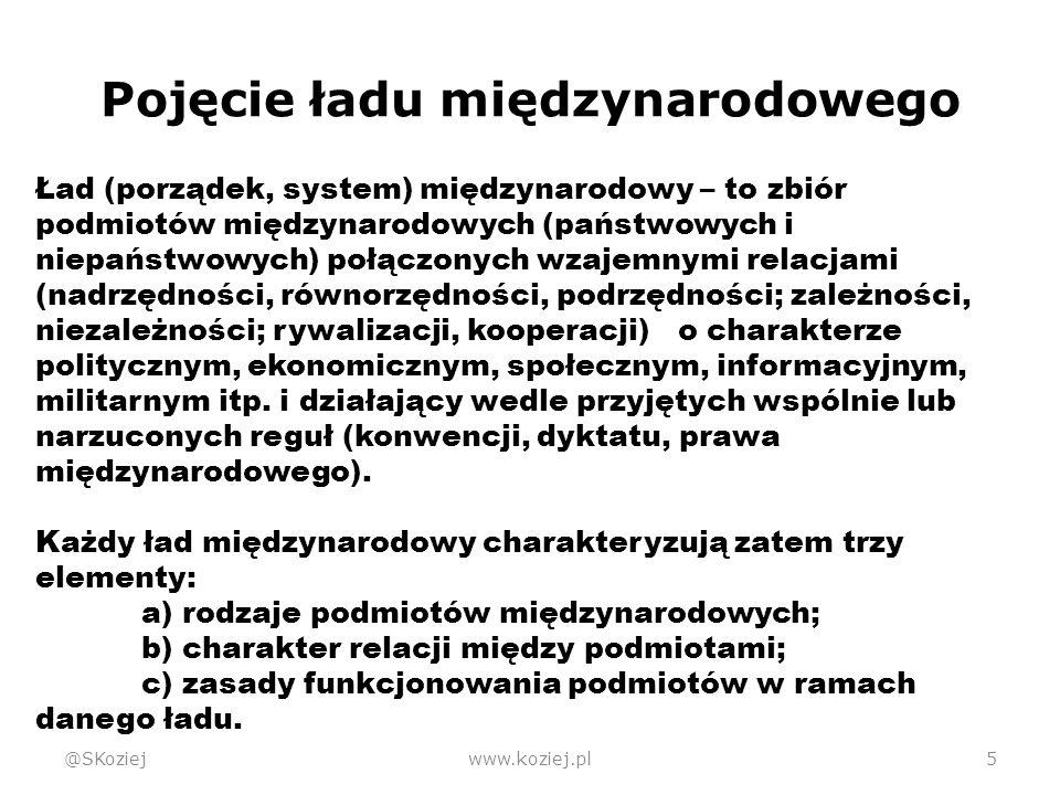 Pojęcie ładu międzynarodowego @SKoziejwww.koziej.pl5 Ład (porządek, system) międzynarodowy – to zbiór podmiotów międzynarodowych (państwowych i niepaństwowych) połączonych wzajemnymi relacjami (nadrzędności, równorzędności, podrzędności; zależności, niezależności; rywalizacji, kooperacji) o charakterze politycznym, ekonomicznym, społecznym, informacyjnym, militarnym itp.