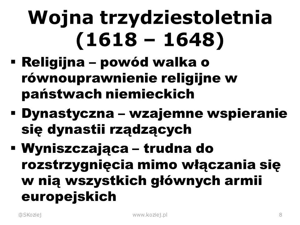 Wojna trzydziestoletnia (1618 – 1648)  Religijna – powód walka o równouprawnienie religijne w państwach niemieckich  Dynastyczna – wzajemne wspieranie się dynastii rządzących  Wyniszczająca – trudna do rozstrzygnięcia mimo włączania się w nią wszystkich głównych armii europejskich @SKoziejwww.koziej.pl8