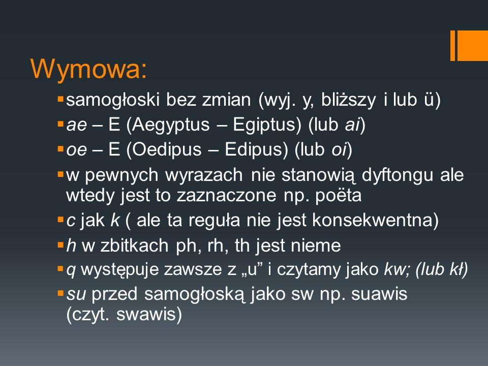 Wymowa:  samogłoski bez zmian (wyj. y, bliższy i lub ü)  ae – E (Aegyptus – Egiptus) (lub ai)  oe – E (Oedipus – Edipus) (lub oi)  w pewnych wyraz