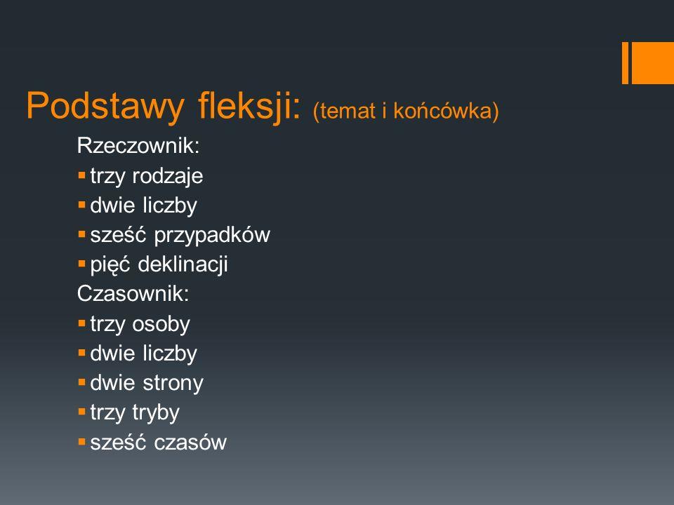 Podstawy fleksji: (temat i końcówka) Rzeczownik:  trzy rodzaje  dwie liczby  sześć przypadków  pięć deklinacji Czasownik:  trzy osoby  dwie licz