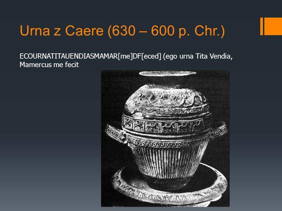 Urna z Caere (630 – 600 p. Chr.) ECOURNATITAUENDIASMAMAR[me]DF[eced] (ego urna Tita Vendia, Mamercus me fecit