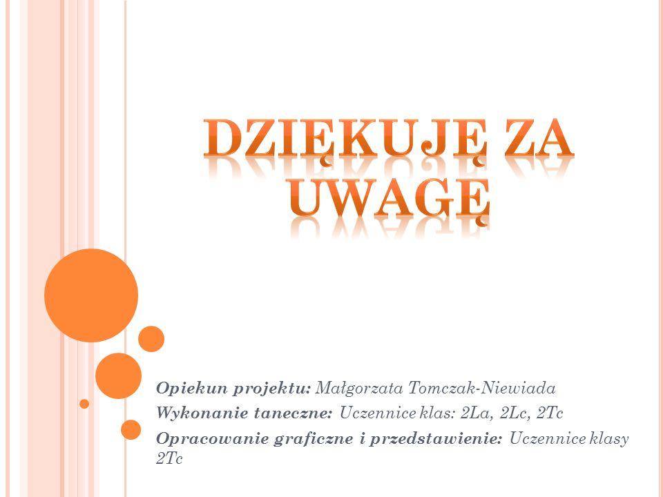 Opiekun projektu: Małgorzata Tomczak-Niewiada Wykonanie taneczne: Uczennice klas: 2La, 2Lc, 2Tc Opracowanie graficzne i przedstawienie: Uczennice klasy 2Tc