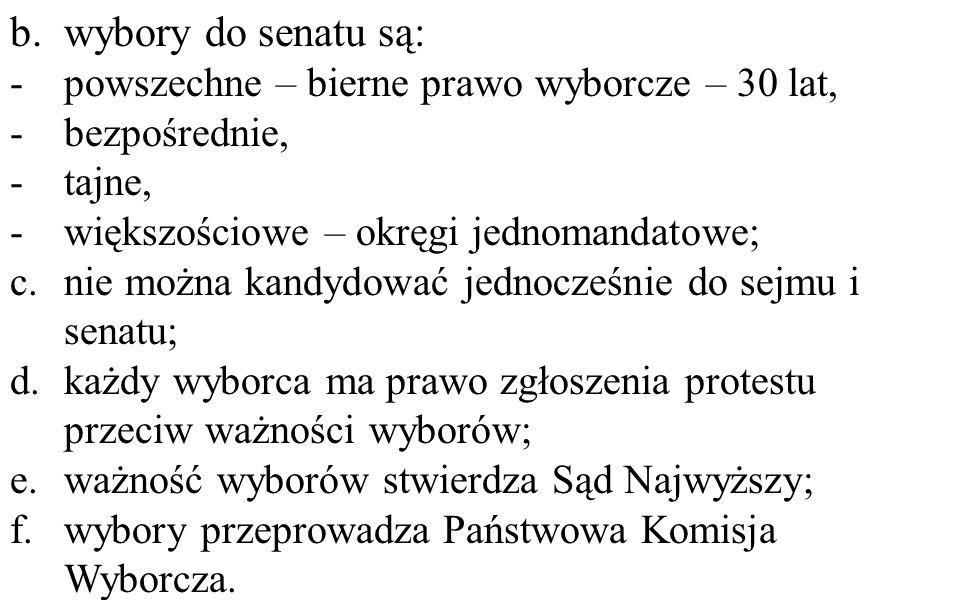 b.wybory do senatu są: -powszechne – bierne prawo wyborcze – 30 lat, -bezpośrednie, -tajne, -większościowe – okręgi jednomandatowe; c.nie można kandydować jednocześnie do sejmu i senatu; d.każdy wyborca ma prawo zgłoszenia protestu przeciw ważności wyborów; e.ważność wyborów stwierdza Sąd Najwyższy; f.wybory przeprowadza Państwowa Komisja Wyborcza.