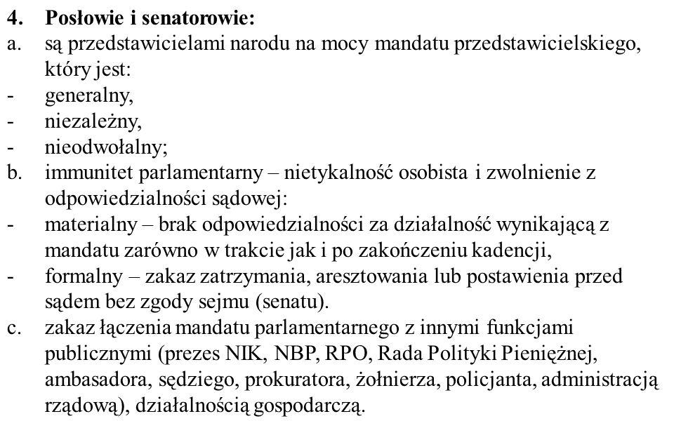4.Posłowie i senatorowie: a.są przedstawicielami narodu na mocy mandatu przedstawicielskiego, który jest: -generalny, -niezależny, -nieodwołalny; b.immunitet parlamentarny – nietykalność osobista i zwolnienie z odpowiedzialności sądowej: -materialny – brak odpowiedzialności za działalność wynikającą z mandatu zarówno w trakcie jak i po zakończeniu kadencji, -formalny – zakaz zatrzymania, aresztowania lub postawienia przed sądem bez zgody sejmu (senatu).