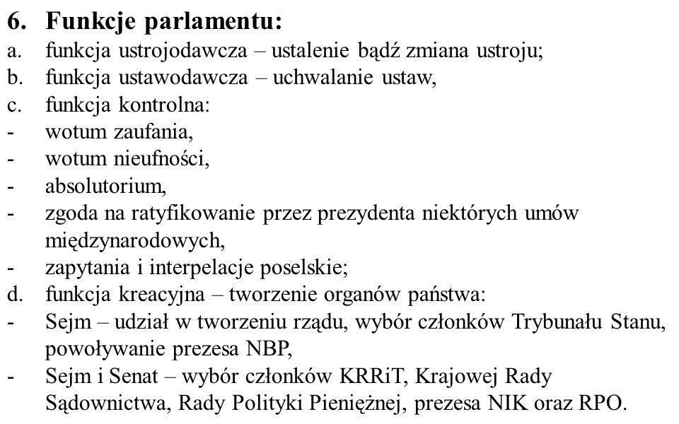 6.Funkcje parlamentu: a.funkcja ustrojodawcza – ustalenie bądź zmiana ustroju; b.funkcja ustawodawcza – uchwalanie ustaw, c.funkcja kontrolna: -wotum zaufania, -wotum nieufności, -absolutorium, -zgoda na ratyfikowanie przez prezydenta niektórych umów międzynarodowych, -zapytania i interpelacje poselskie; d.funkcja kreacyjna – tworzenie organów państwa: -Sejm – udział w tworzeniu rządu, wybór członków Trybunału Stanu, powoływanie prezesa NBP, -Sejm i Senat – wybór członków KRRiT, Krajowej Rady Sądownictwa, Rady Polityki Pieniężnej, prezesa NIK oraz RPO.