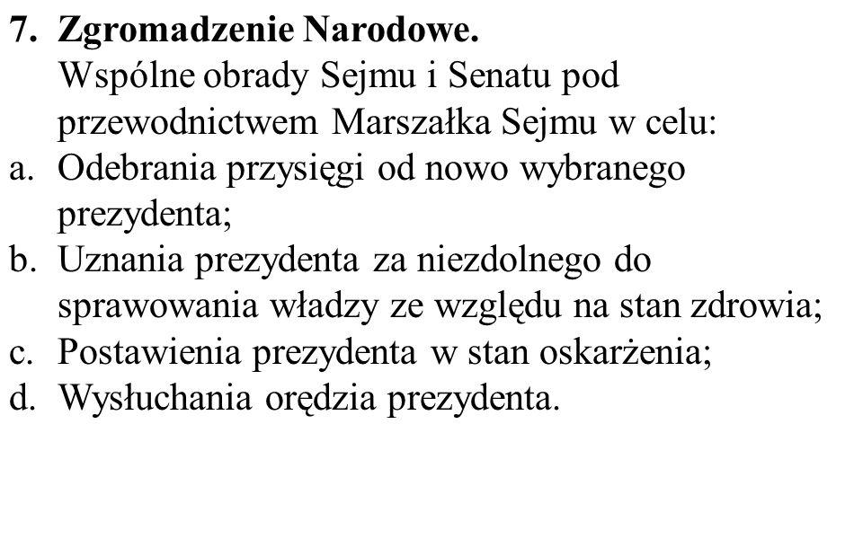 7.Zgromadzenie Narodowe. Wspólne obrady Sejmu i Senatu pod przewodnictwem Marszałka Sejmu w celu: a.Odebrania przysięgi od nowo wybranego prezydenta;