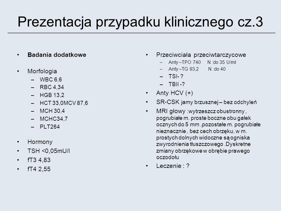 Prezentacja przypadku klinicznego cz.3 Badania dodatkowe Morfologia –WBC 6,6 –RBC 4,34 –HGB 13,2 –HCT 33,0MCV 87,6 –MCH 30,4 –MCHC34,7 –PLT264 Hormony