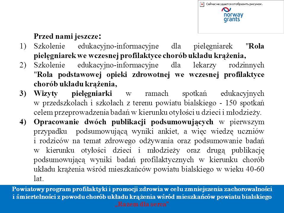 """Powiatowy program profilaktyki i promocji zdrowia w celu zmniejszenia zachorowalności i śmiertelności z powodu chorób układu krążenia wśród mieszkańców powiatu bialskiego """"Razem dla serca Przed nami jeszcze : 1)Szkolenie edukacyjno-informacyjne dla pielęgniarek Rola pielęgniarek we wczesnej profilaktyce chorób układu krążenia, 2)Szkolenie edukacyjno-informacyjne dla lekarzy rodzinnych Rola podstawowej opieki zdrowotnej we wczesnej profilaktyce chorób układu krążenia, 3)Wizyty pielęgniarki w ramach spotkań edukacyjnych w przedszkolach i szkołach z terenu powiatu bialskiego - 150 spotkań celem przeprowadzenia badań w kierunku otyłości u dzieci i młodzieży."""