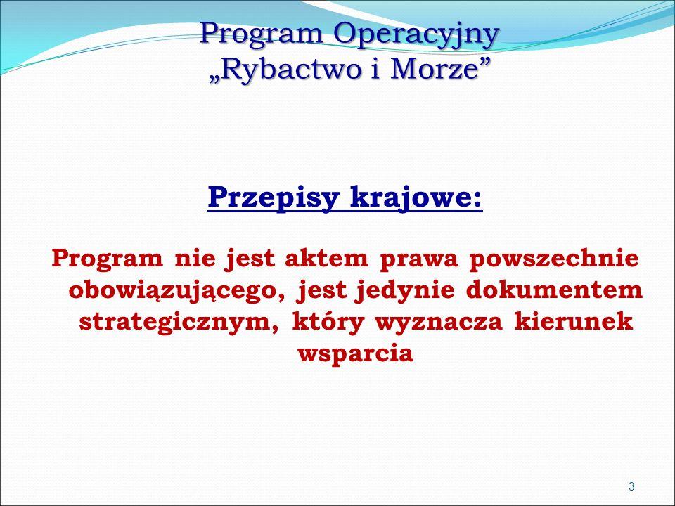 """Program Operacyjny """"Rybactwo i Morze Przepisy krajowe: Program nie jest aktem prawa powszechnie obowiązującego, jest jedynie dokumentem strategicznym, który wyznacza kierunek wsparcia 3"""