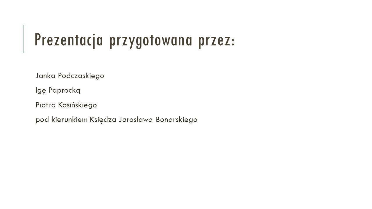 Prezentacja przygotowana przez: Janka Podczaskiego Igę Paprocką Piotra Kosińskiego pod kierunkiem Księdza Jarosława Bonarskiego