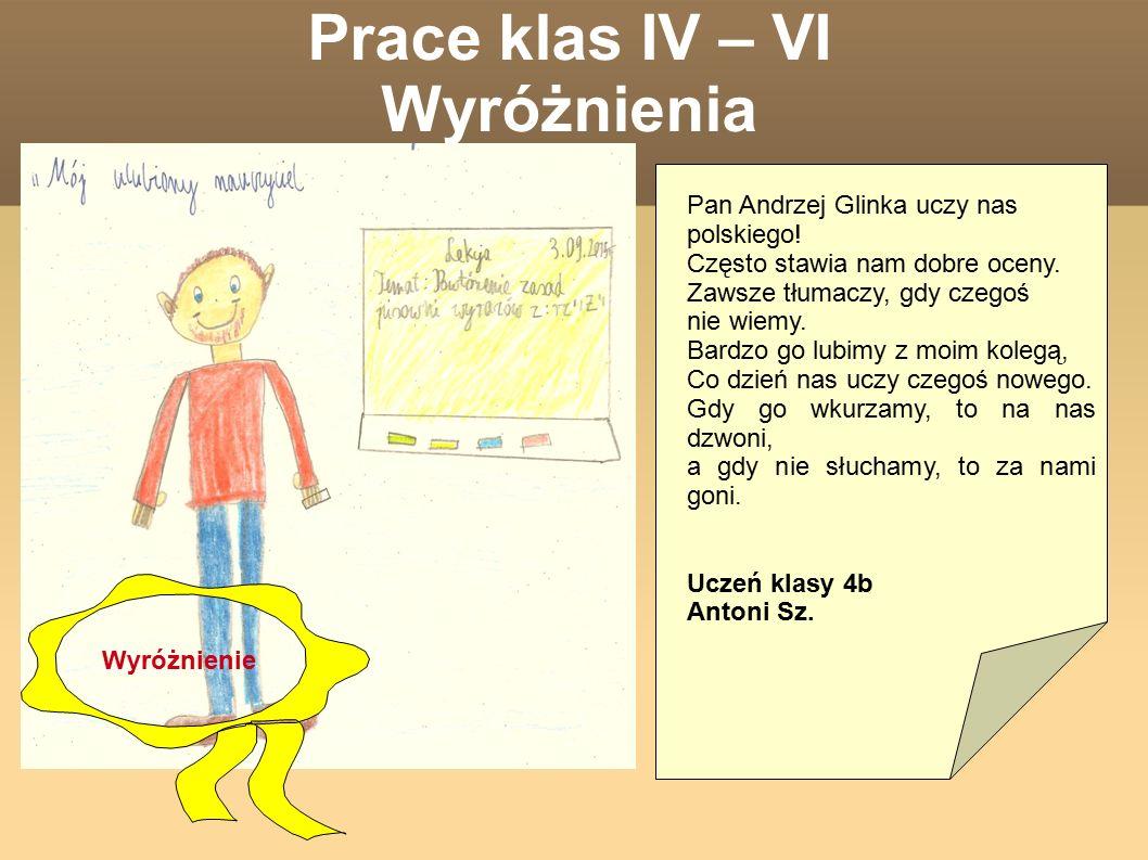 Prace klas IV – VI Wyróżnienia Pan Andrzej Glinka uczy nas polskiego! Często stawia nam dobre oceny. Zawsze tłumaczy, gdy czegoś nie wiemy. Bardzo go