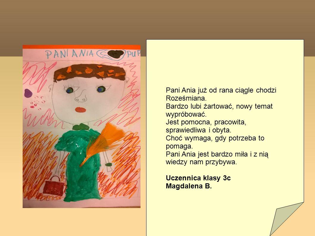 Pani Ania już od rana ciągle chodzi Roześmiana. Bardzo lubi żartować, nowy temat wypróbować. Jest pomocna, pracowita, sprawiedliwa i obyta. Choć wymag