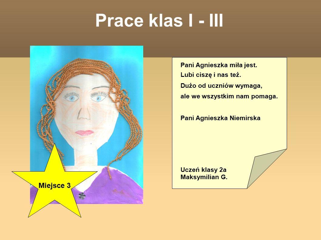 Prace klas I - III Pani Agnieszka miła jest. Lubi ciszę i nas też.