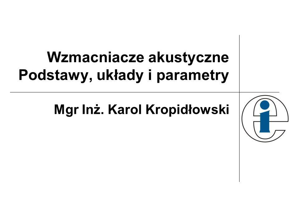 Wzmacniacze akustyczne Podstawy, układy i parametry Mgr Inż. Karol Kropidłowski