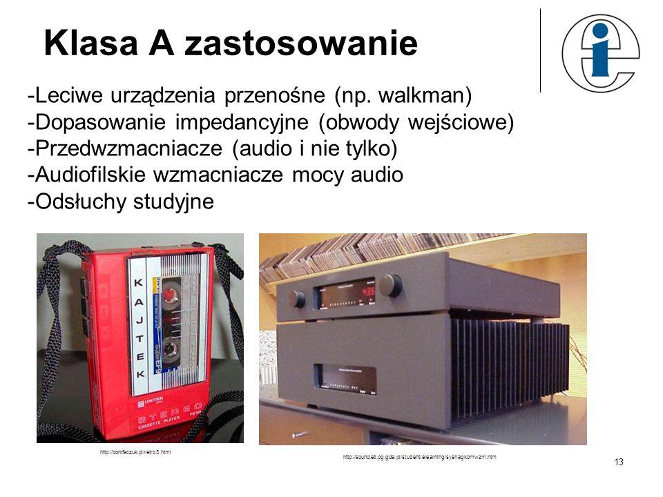 Klasa A zastosowanie -Leciwe urządzenia przenośne (np. walkman) -Dopasowanie impedancyjne (obwody wejściowe) -Przedwzmacniacze (audio i nie tylko) -Au