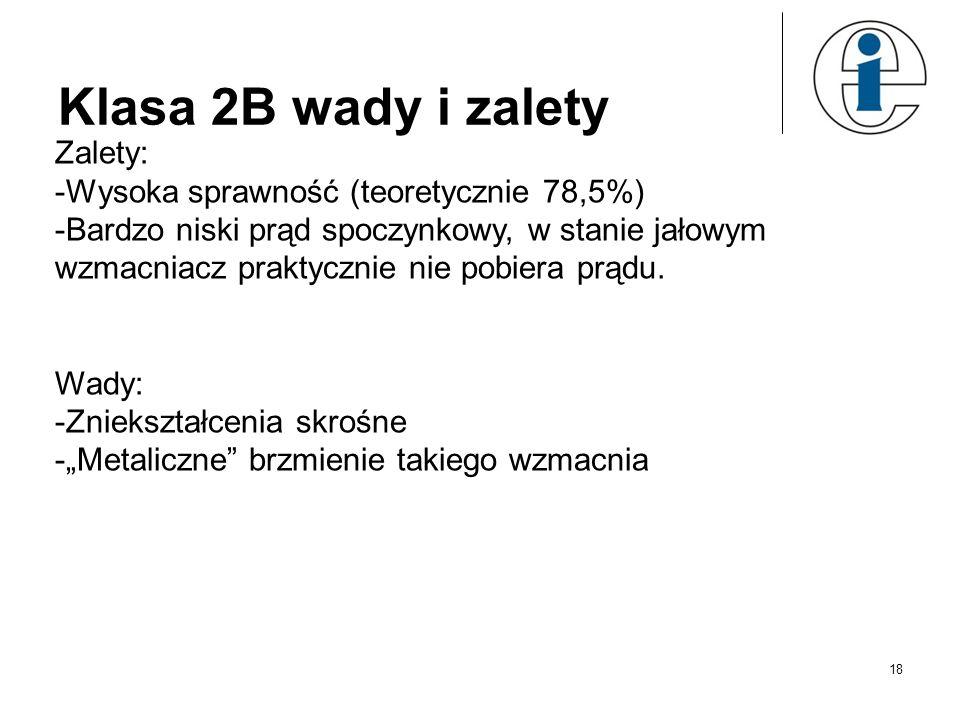 Klasa 2B wady i zalety Zalety: -Wysoka sprawność (teoretycznie 78,5%) -Bardzo niski prąd spoczynkowy, w stanie jałowym wzmacniacz praktycznie nie pobi