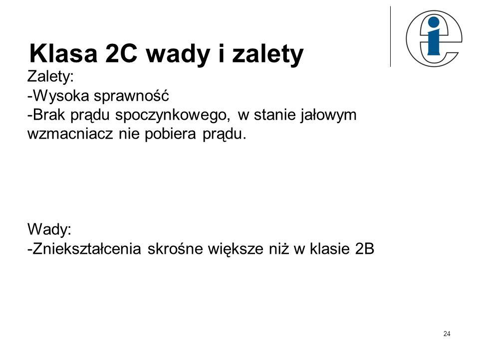 Klasa 2C wady i zalety Zalety: -Wysoka sprawność -Brak prądu spoczynkowego, w stanie jałowym wzmacniacz nie pobiera prądu. Wady: -Zniekształcenia skro