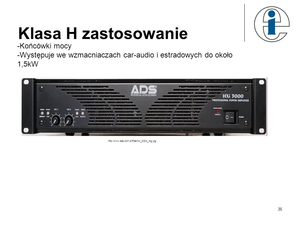 Klasa H zastosowanie -Końcówki mocy -Występuje we wzmacniaczach car-audio i estradowych do około 1,5kW http://www.ads.com.pl/files/hxi_3000_big.jpg 36