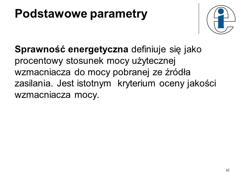 Podstawowe parametry Sprawność energetyczna definiuje się jako procentowy stosunek mocy użytecznej wzmacniacza do mocy pobranej ze źródła zasilania. J