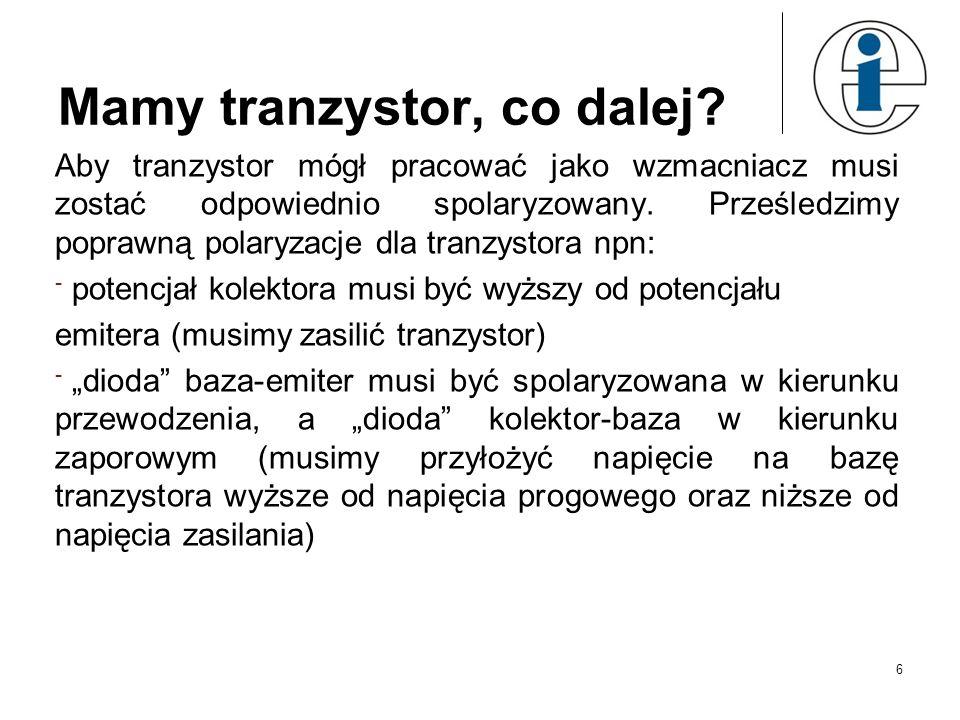 Mamy tranzystor, co dalej? Aby tranzystor mógł pracować jako wzmacniacz musi zostać odpowiednio spolaryzowany. Prześledzimy poprawną polaryzacje dla t