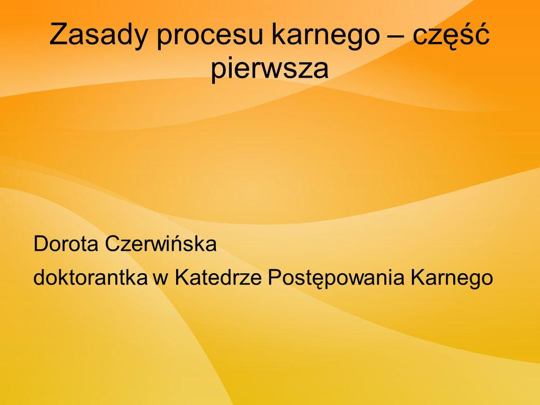 Zasady procesu karnego – część pierwsza Dorota Czerwińska doktorantka w Katedrze Postępowania Karnego