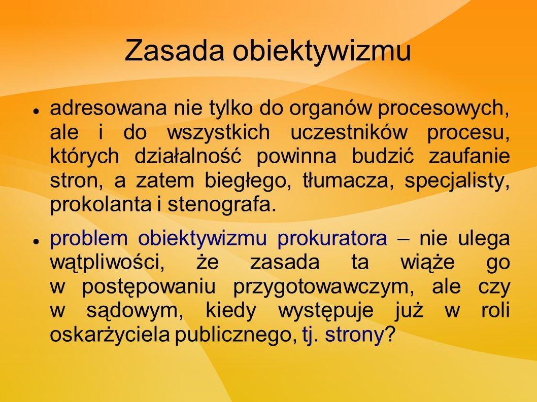 Zasada obiektywizmu adresowana nie tylko do organów procesowych, ale i do wszystkich uczestników procesu, których działalność powinna budzić zaufanie stron, a zatem biegłego, tłumacza, specjalisty, prokolanta i stenografa.