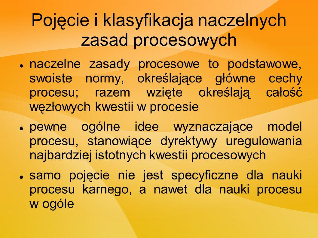 Pojęcie i klasyfikacja naczelnych zasad procesowych naczelne zasady procesowe to podstawowe, swoiste normy, określające główne cechy procesu; razem wzięte określają całość węzłowych kwestii w procesie pewne ogólne idee wyznaczające model procesu, stanowiące dyrektywy uregulowania najbardziej istotnych kwestii procesowych samo pojęcie nie jest specyficzne dla nauki procesu karnego, a nawet dla nauki procesu w ogóle