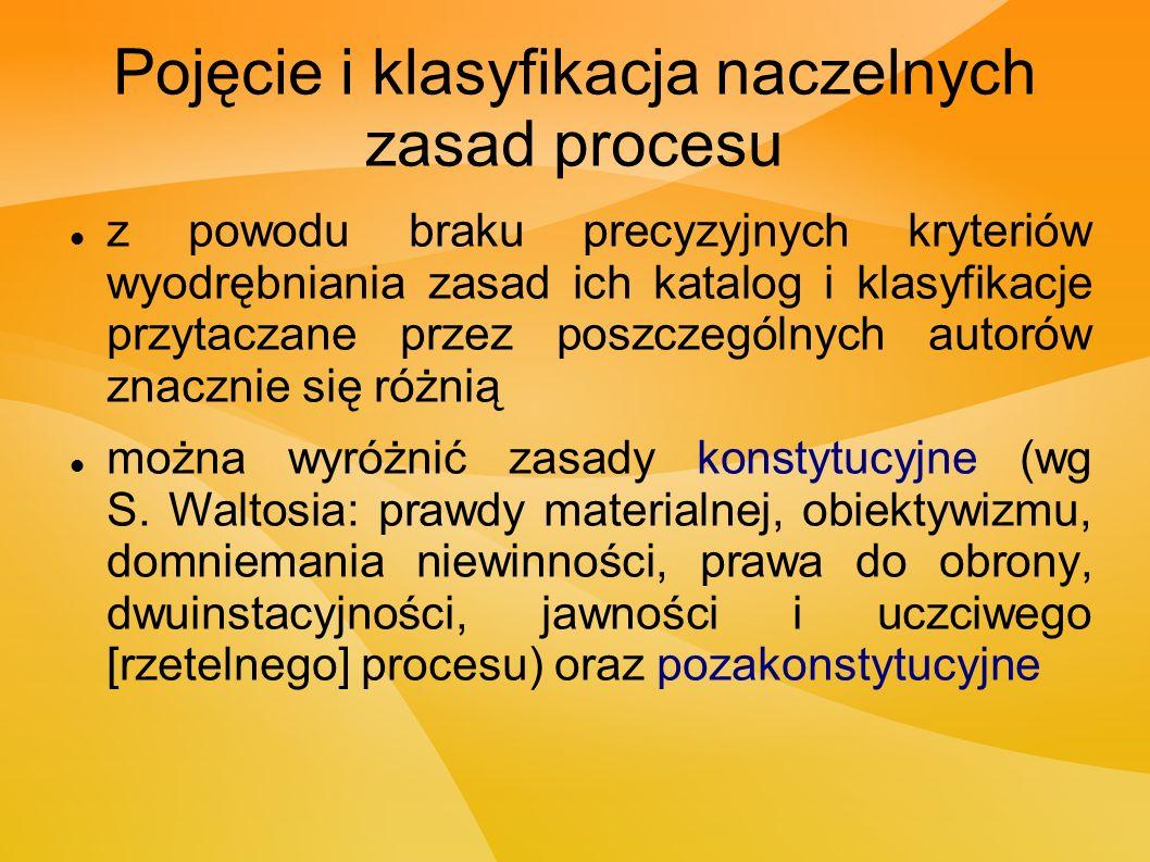 Pojęcie i klasyfikacja naczelnych zasad procesu z powodu braku precyzyjnych kryteriów wyodrębniania zasad ich katalog i klasyfikacje przytaczane przez poszczególnych autorów znacznie się różnią można wyróżnić zasady konstytucyjne (wg S.