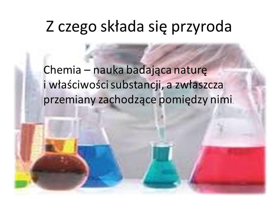 Z czego składa się przyroda Chemia – nauka badająca naturę i właściwości substancji, a zwłaszcza przemiany zachodzące pomiędzy nimi.